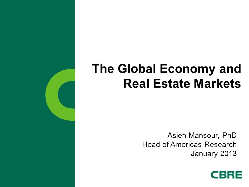 The Global Economy and Real Estate Markets Asieh Mansour, PhD Head of Americas Research January 2013