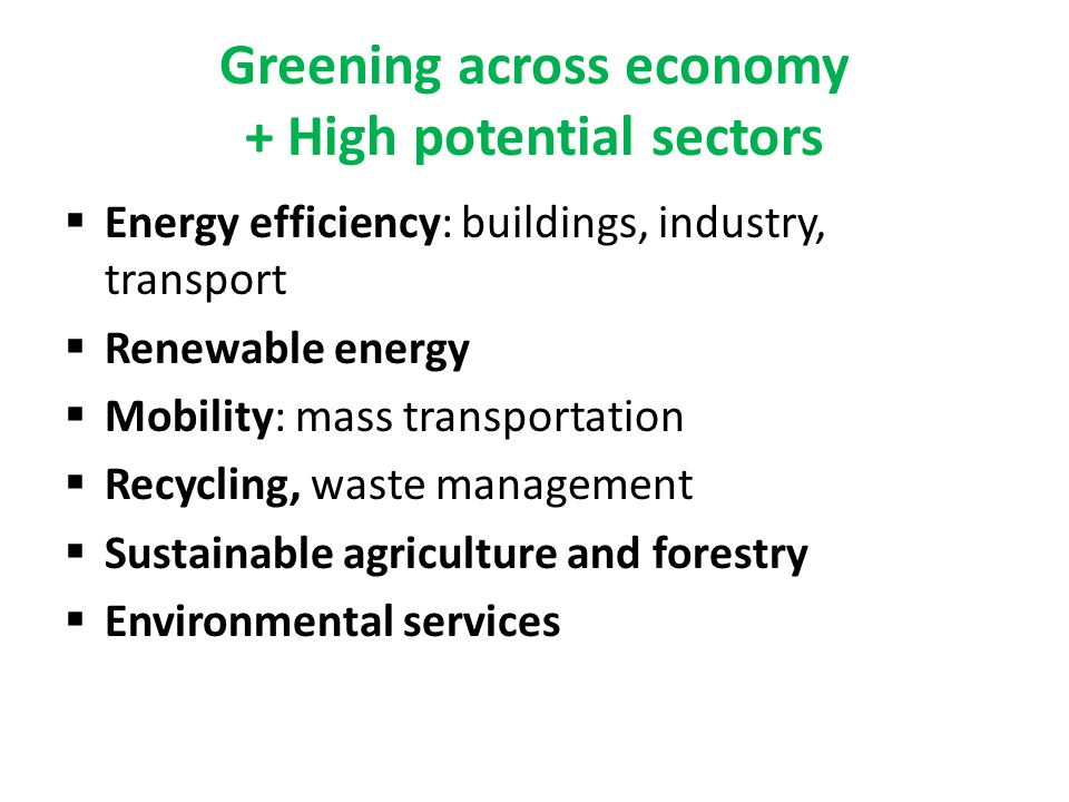 Greening across economy + High potential sectors Energy efficiency: buildings, industry, transport Renewable energy Mobility: mass transportation Recycling, waste management Sustainable agriculture and forestry Environmental services