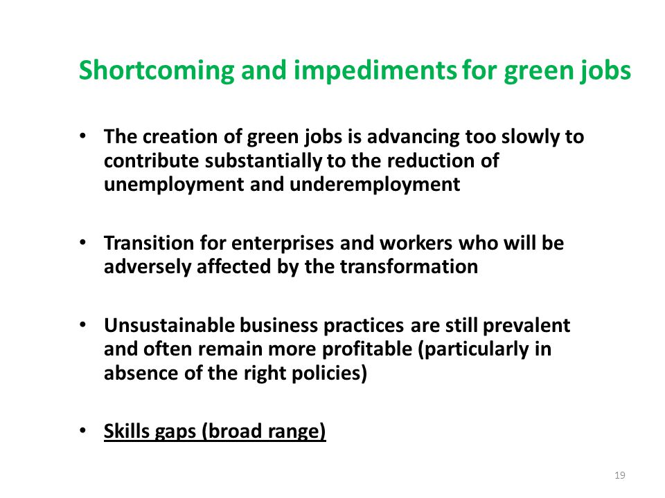 Shortcoming and impediments for green jobs The creation of green jobs is advancing too slowly to contribute substantially to the reduction of unemployment and underemployment Transition for enterprises and workers who will be adversely affected by the transformation Unsustainable business practices are still prevalent and often remain more profitable (particularly in absence of the right policies) Skills gaps (broad range) 19