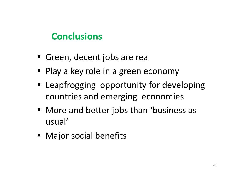 Conclusions Green, decent jobs are real Play a key role in a green economy Leapfrogging opportunity for developing countries and emerging economies More and better jobs than business as usual Major social benefits 20