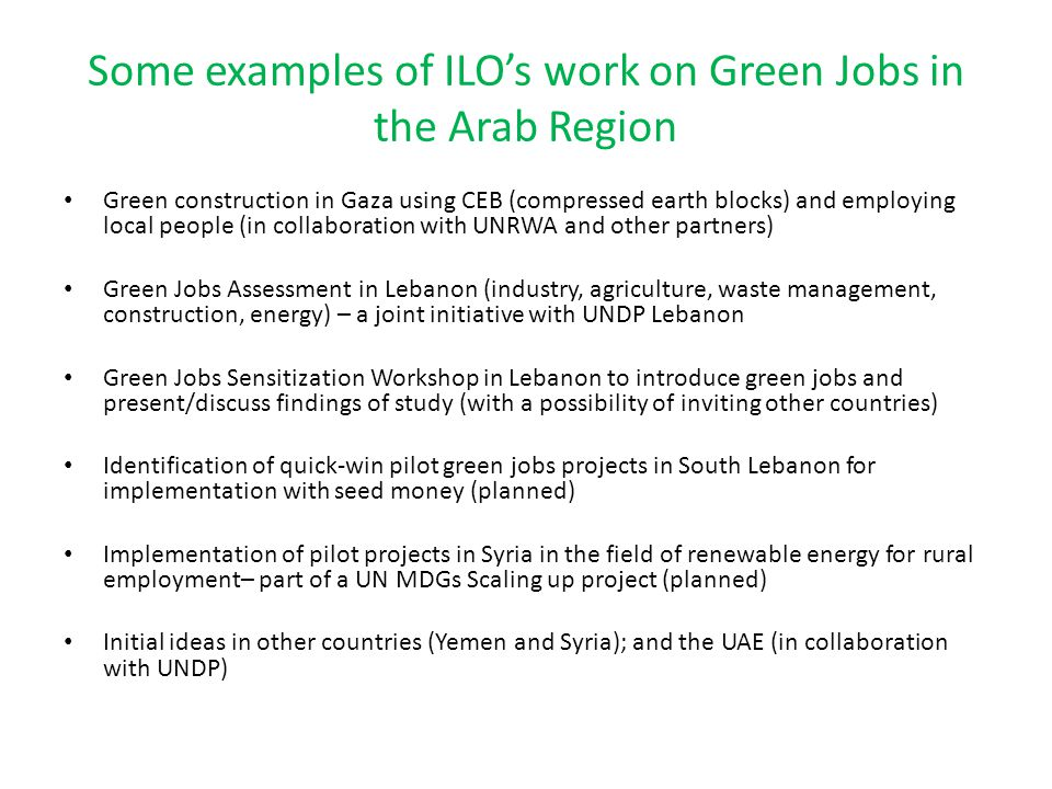 Some examples of ILOs work on Green Jobs in the Arab Region Green construction in Gaza using CEB (compressed earth blocks) and employing local people (in collaboration with UNRWA and other partners) Green Jobs Assessment in Lebanon (industry, agriculture, waste management, construction, energy) – a joint initiative with UNDP Lebanon Green Jobs Sensitization Workshop in Lebanon to introduce green jobs and present/discuss findings of study (with a possibility of inviting other countries) Identification of quick-win pilot green jobs projects in South Lebanon for implementation with seed money (planned) Implementation of pilot projects in Syria in the field of renewable energy for rural employment– part of a UN MDGs Scaling up project (planned) Initial ideas in other countries (Yemen and Syria); and the UAE (in collaboration with UNDP)