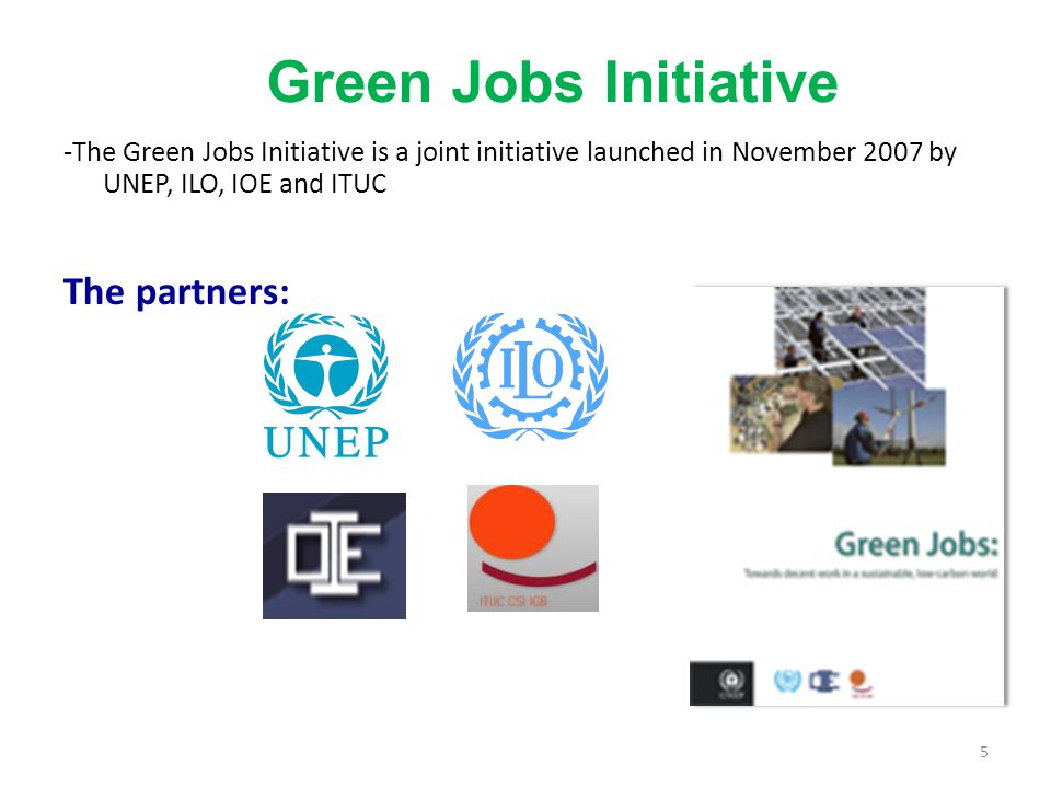 Green Jobs Initiative -The Green Jobs Initiative is a joint initiative launched in November 2007 by UNEP, ILO, IOE and ITUC The partners: 5
