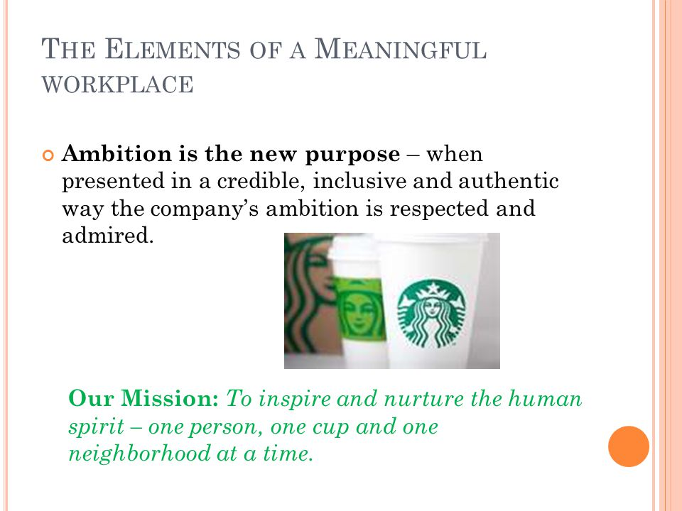 T HE E LEMENTS OF A M EANINGFUL WORKPLACE Ambition is the new purpose – when presented in a credible, inclusive and authentic way the companys ambition is respected and admired.
