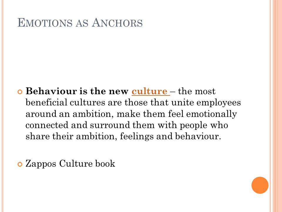 E MOTIONS AS A NCHORS Behaviour is the new culture – the most beneficial cultures are those that unite employees around an ambition, make them feel emotionally connected and surround them with people who share their ambition, feelings and behaviour.culture Zappos Culture book