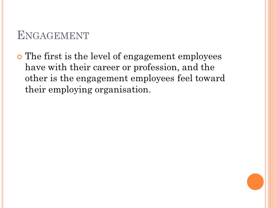 E NGAGEMENT The first is the level of engagement employees have with their career or profession, and the other is the engagement employees feel toward their employing organisation.
