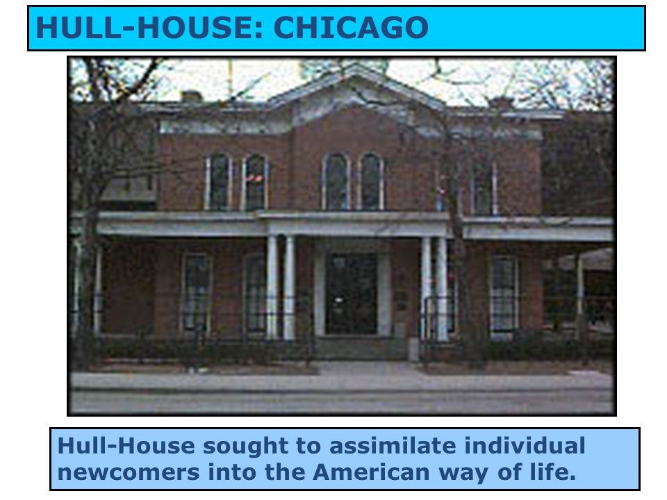 12 HULL-HOUSE: CHICAGO Hull-House sought to assimilate individual newcomers into the American way of life.