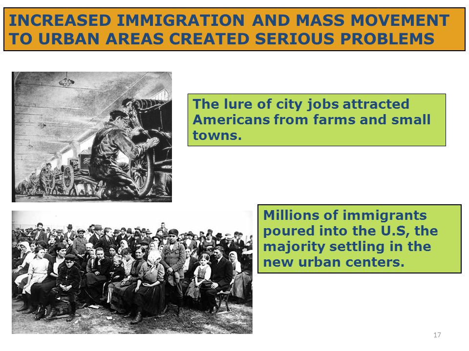 17 INCREASED IMMIGRATION AND MASS MOVEMENT TO URBAN AREAS CREATED SERIOUS PROBLEMS The lure of city jobs attracted Americans from farms and small town