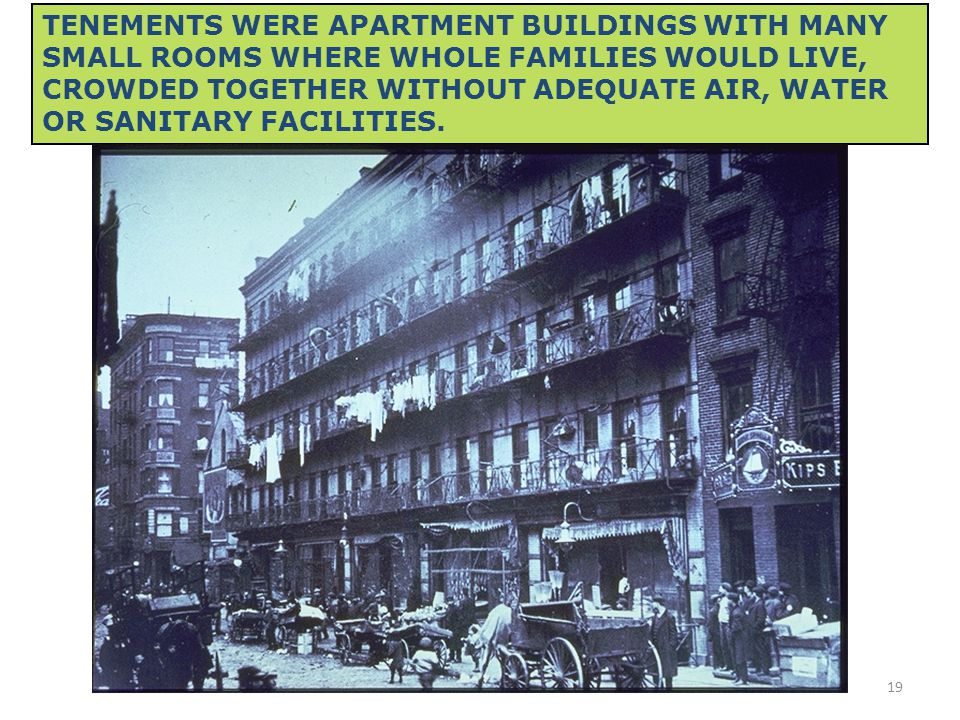 19 TENEMENTS WERE APARTMENT BUILDINGS WITH MANY SMALL ROOMS WHERE WHOLE FAMILIES WOULD LIVE, CROWDED TOGETHER WITHOUT ADEQUATE AIR, WATER OR SANITARY