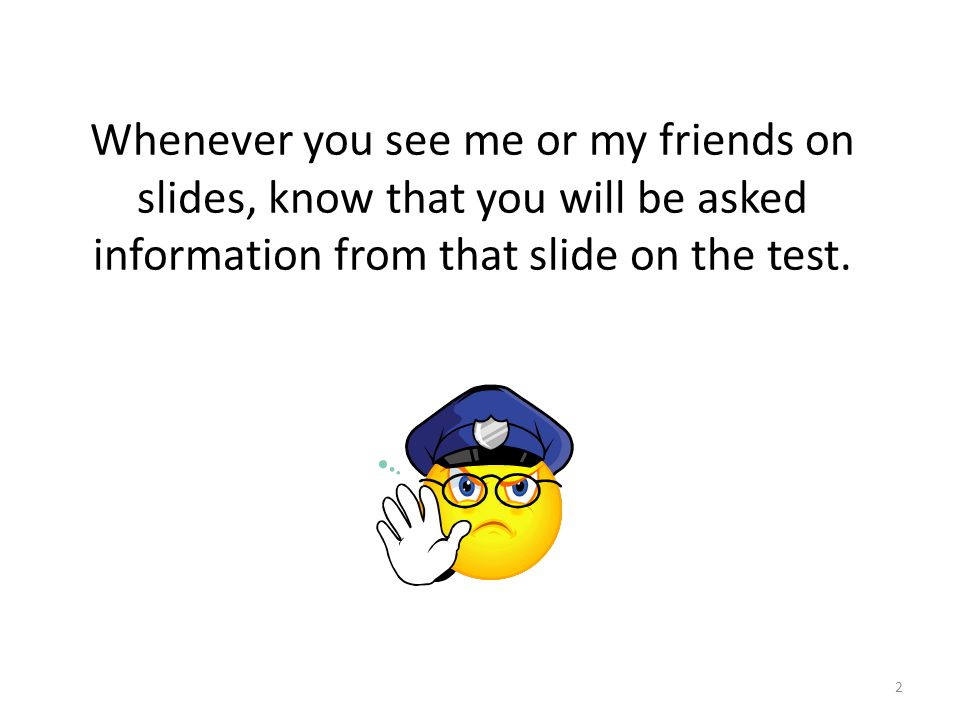 2 Whenever you see me or my friends on slides, know that you will be asked information from that slide on the test.