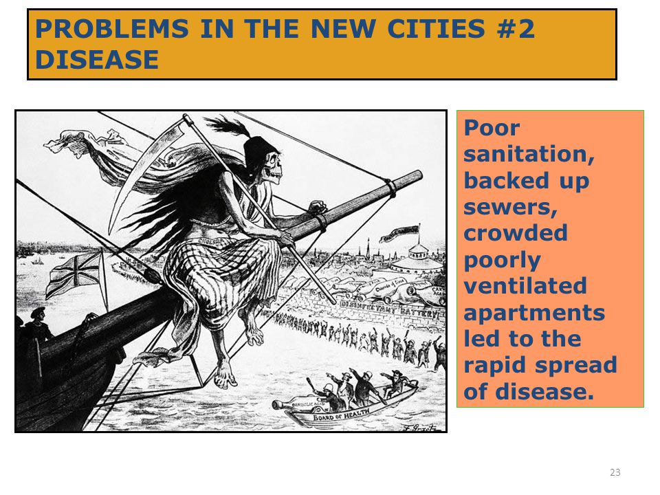 23 PROBLEMS IN THE NEW CITIES #2 DISEASE Poor sanitation, backed up sewers, crowded poorly ventilated apartments led to the rapid spread of disease.