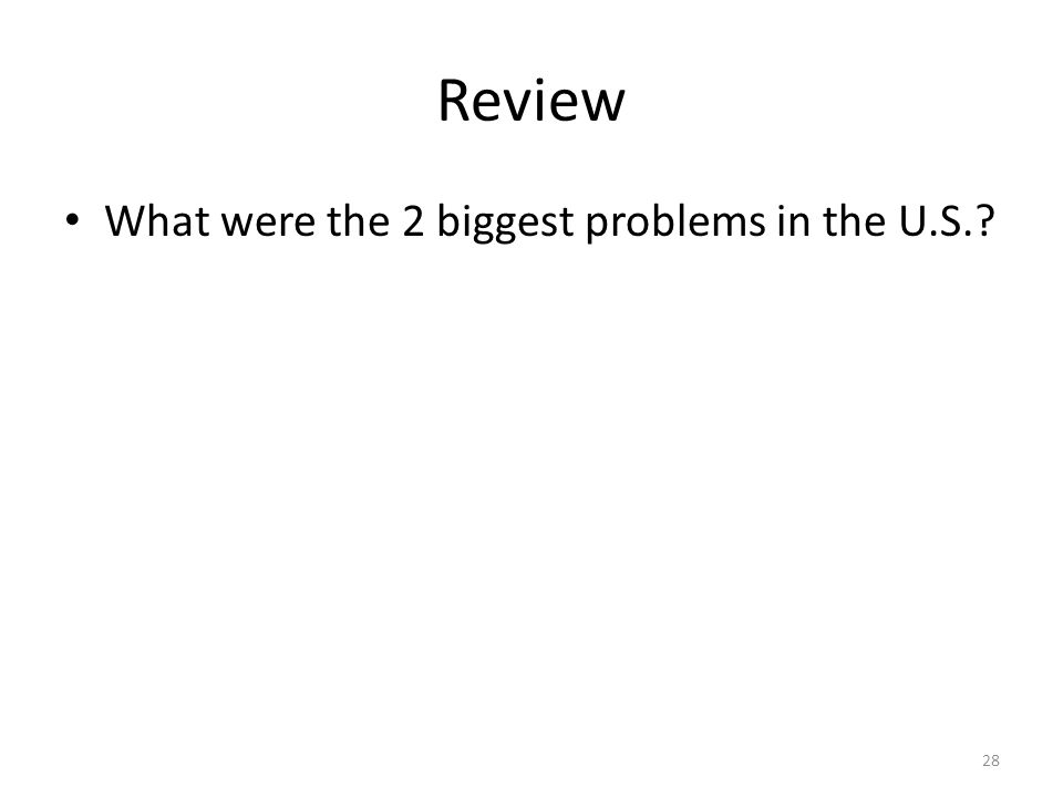 28 Review What were the 2 biggest problems in the U.S.?