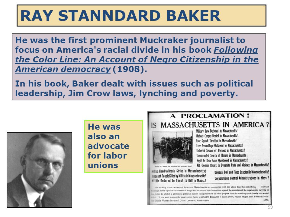 59 RAY STANNDARD BAKER He was the first prominent Muckraker journalist to focus on America's racial divide in his book Following the Color Line: An Ac