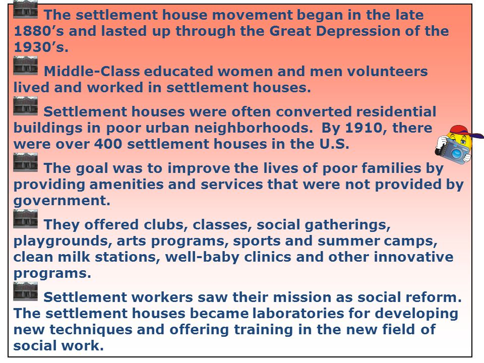 9 The settlement house movement began in the late 1880s and lasted up through the Great Depression of the 1930s. Middle-Class educated women and men v