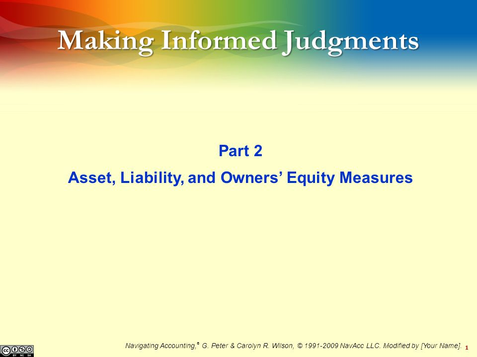 1 Making Informed Judgments Part 2 Asset, Liability, and Owners Equity Measures Navigating Accounting, ® G.