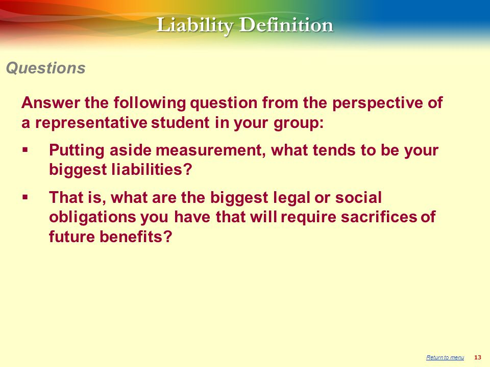 13 Liability Definition Answer the following question from the perspective of a representative student in your group: Putting aside measurement, what tends to be your biggest liabilities.