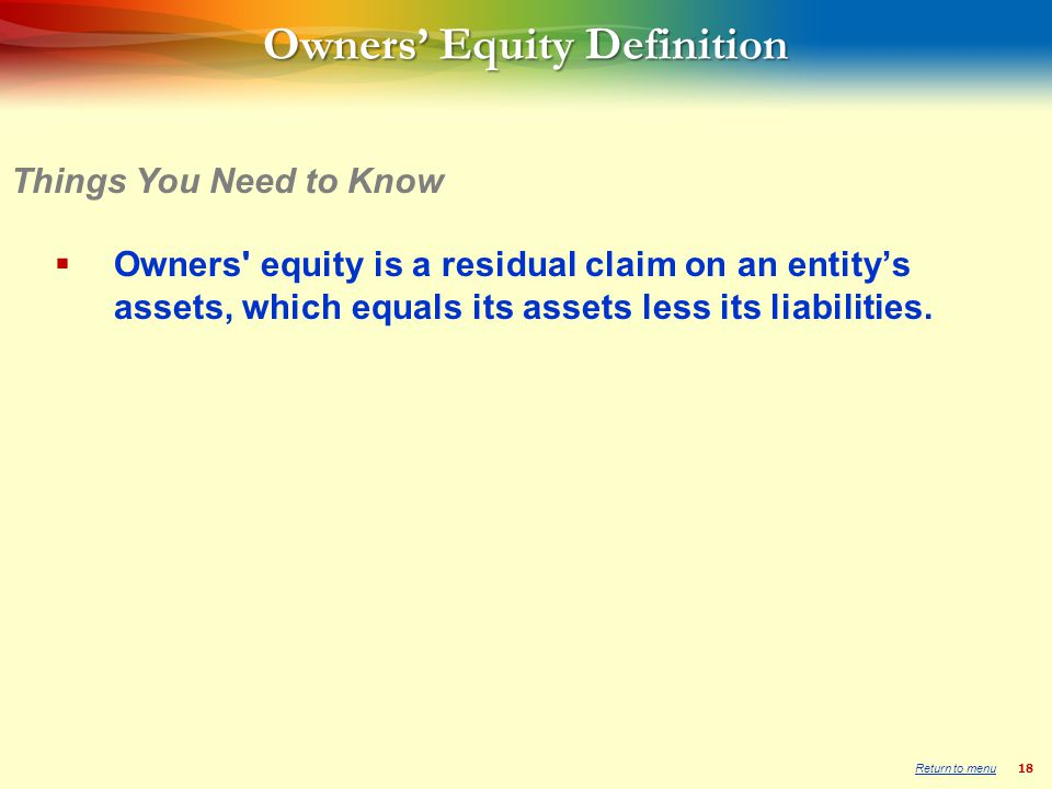 18 Owners Equity Definition Owners equity is a residual claim on an entitys assets, which equals its assets less its liabilities.