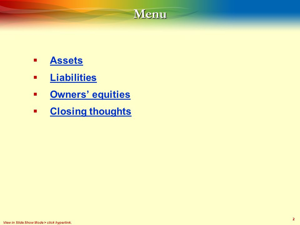2Menu Assets Liabilities Owners equities Closing thoughts View in Slide Show Mode > click hyperlink.