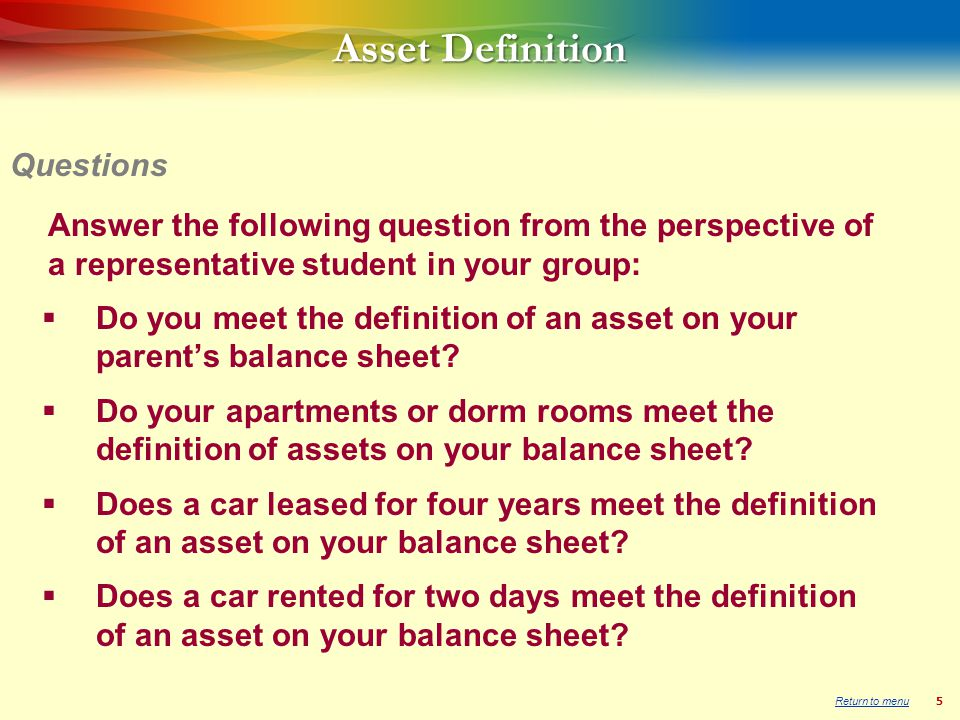 5 Asset Definition Answer the following question from the perspective of a representative student in your group: Do you meet the definition of an asset on your parents balance sheet.