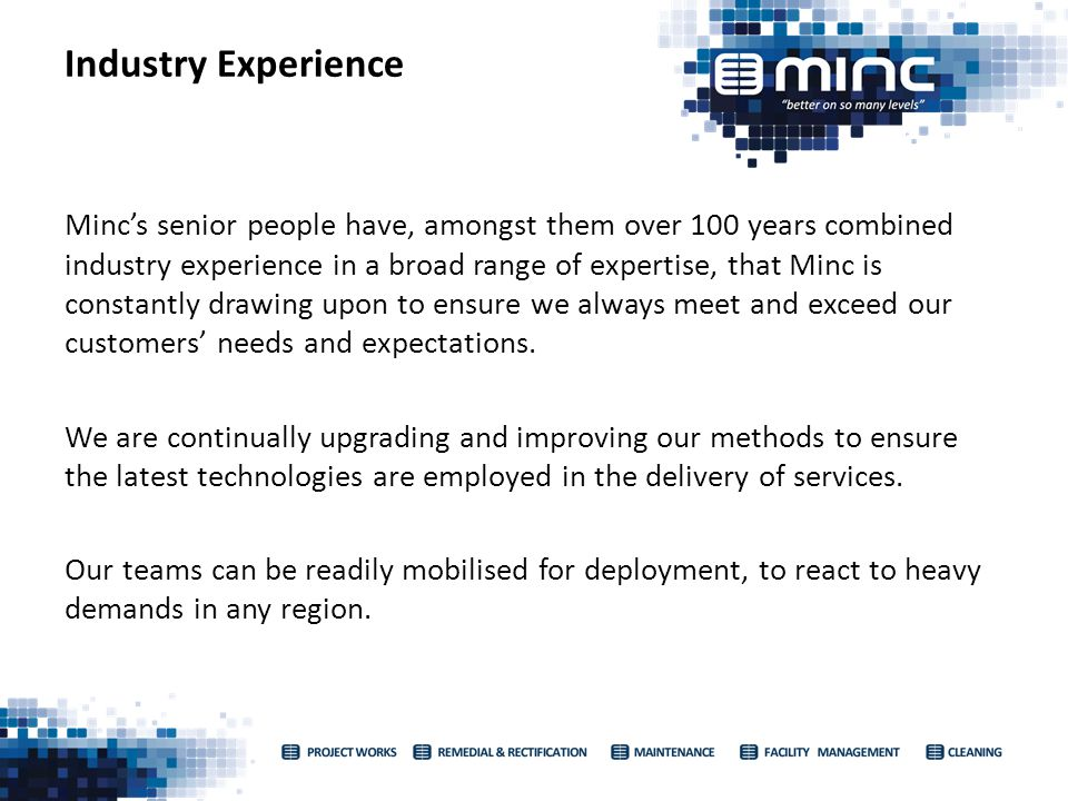 Mincs senior people have, amongst them over 100 years combined industry experience in a broad range of expertise, that Minc is constantly drawing upon