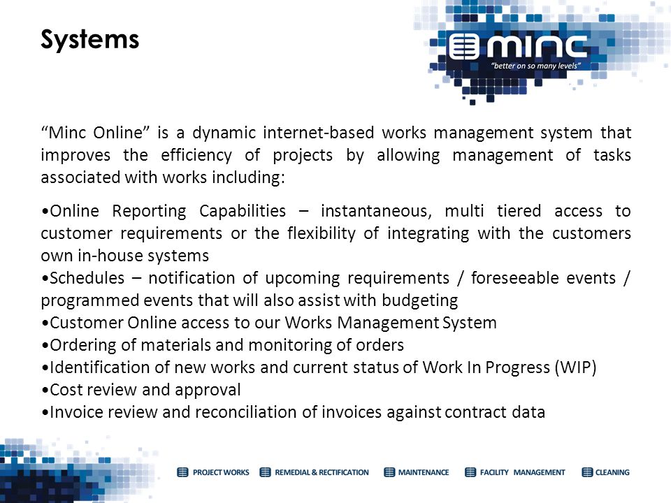 Minc Online is a dynamic internet-based works management system that improves the efficiency of projects by allowing management of tasks associated with works including: Online Reporting Capabilities – instantaneous, multi tiered access to customer requirements or the flexibility of integrating with the customers own in-house systems Schedules – notification of upcoming requirements / foreseeable events / programmed events that will also assist with budgeting Customer Online access to our Works Management System Ordering of materials and monitoring of orders Identification of new works and current status of Work In Progress (WIP) Cost review and approval Invoice review and reconciliation of invoices against contract data Systems