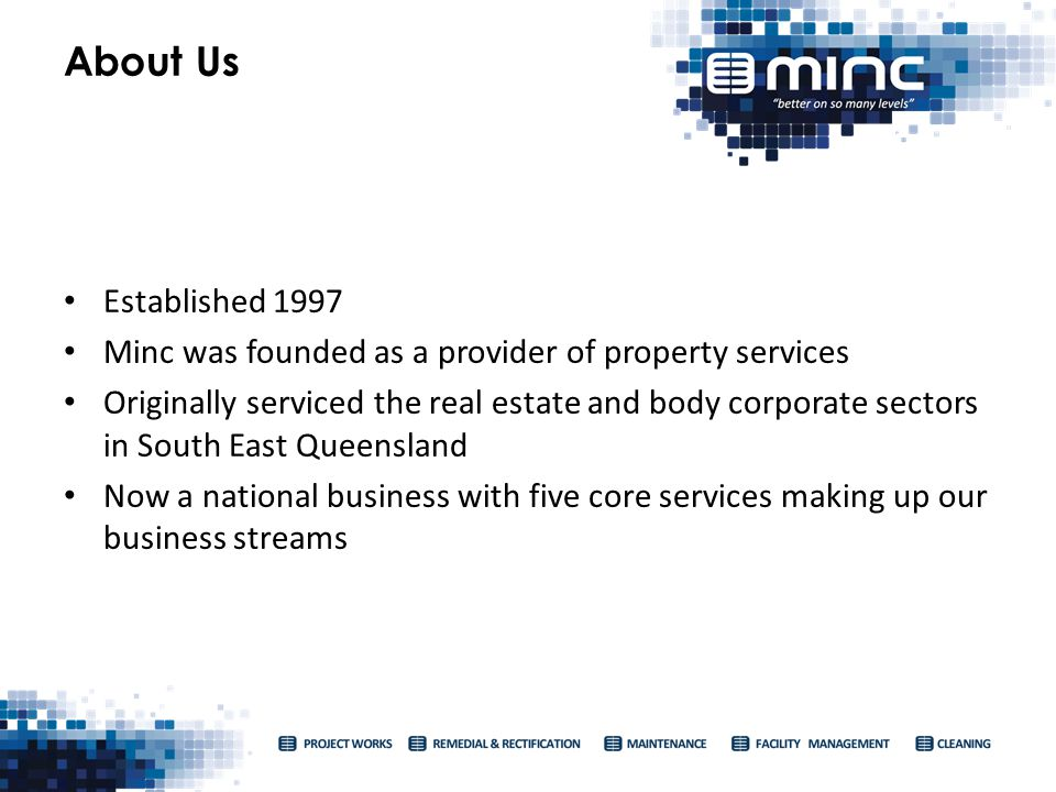 Established 1997 Minc was founded as a provider of property services Originally serviced the real estate and body corporate sectors in South East Queensland Now a national business with five core services making up our business streams About Us