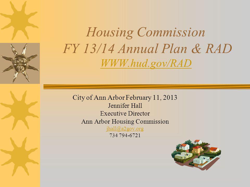 Housing Commission FY 13/14 Annual Plan & RAD WWW.hud.gov/RAD WWW.hud.gov/RAD City of Ann Arbor February 11, 2013 Jennifer Hall Executive Director Ann