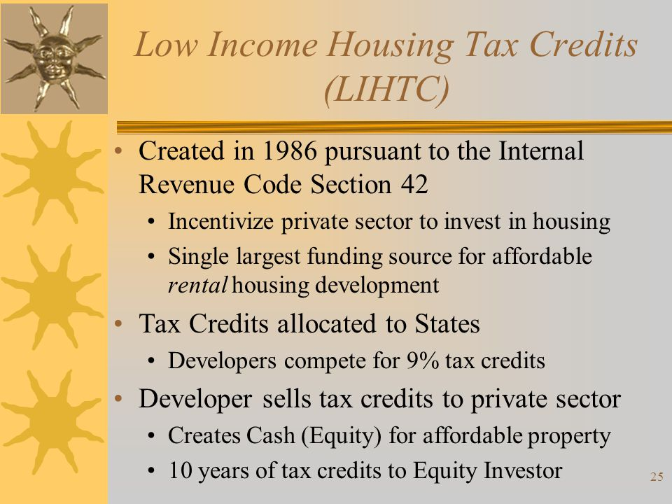 Low Income Housing Tax Credits (LIHTC) Created in 1986 pursuant to the Internal Revenue Code Section 42 Incentivize private sector to invest in housin