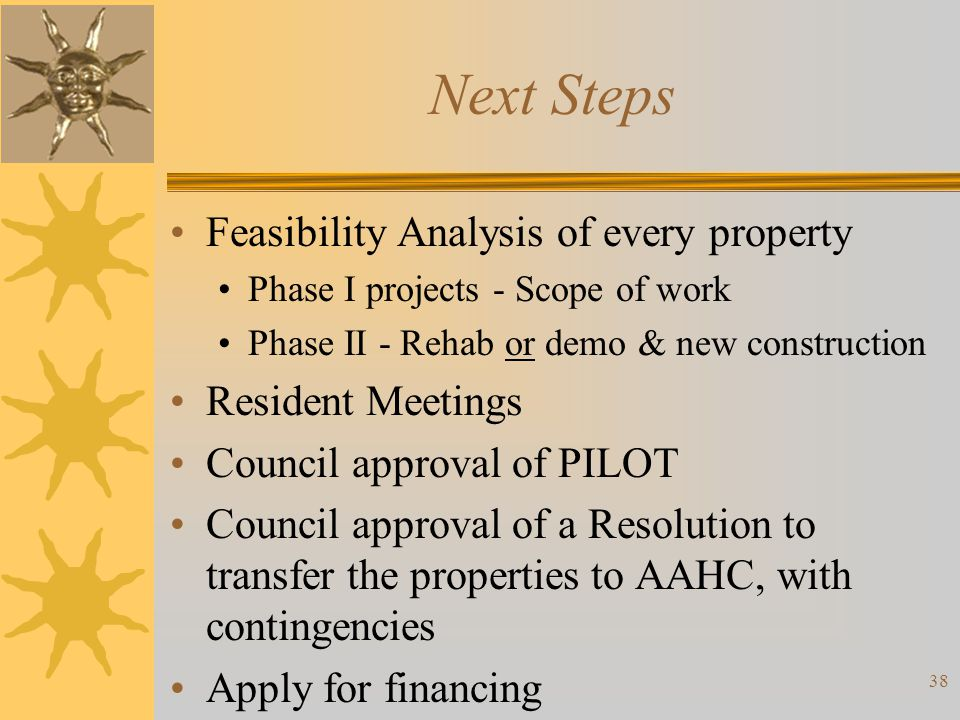 Next Steps Feasibility Analysis of every property Phase I projects - Scope of work Phase II - Rehab or demo & new construction Resident Meetings Counc