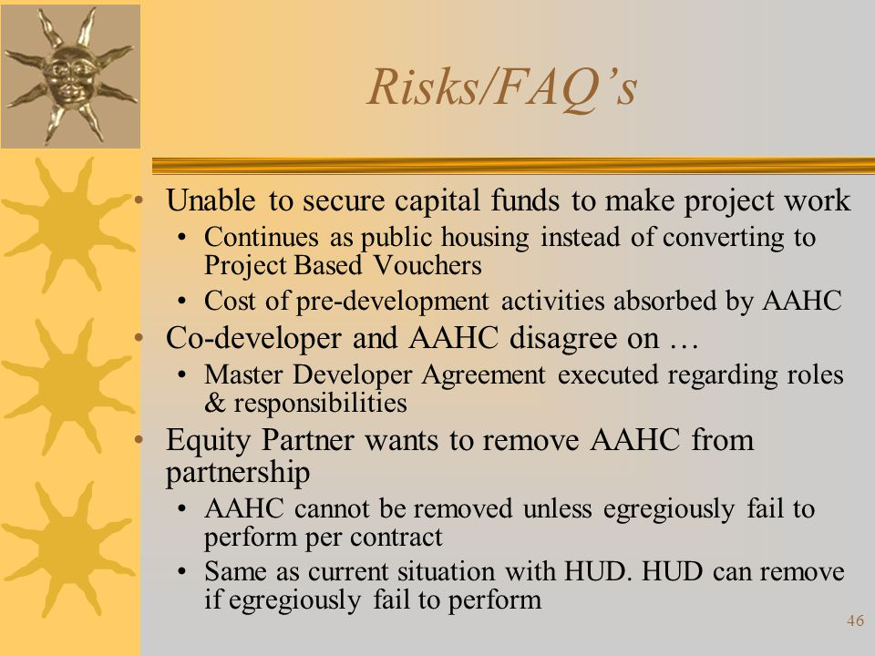 Risks/FAQs Unable to secure capital funds to make project work Continues as public housing instead of converting to Project Based Vouchers Cost of pre