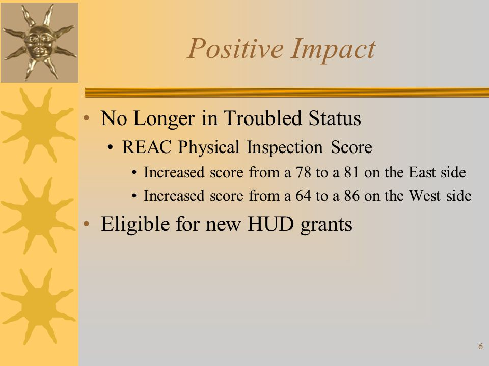 Positive Impact No Longer in Troubled Status REAC Physical Inspection Score Increased score from a 78 to a 81 on the East side Increased score from a
