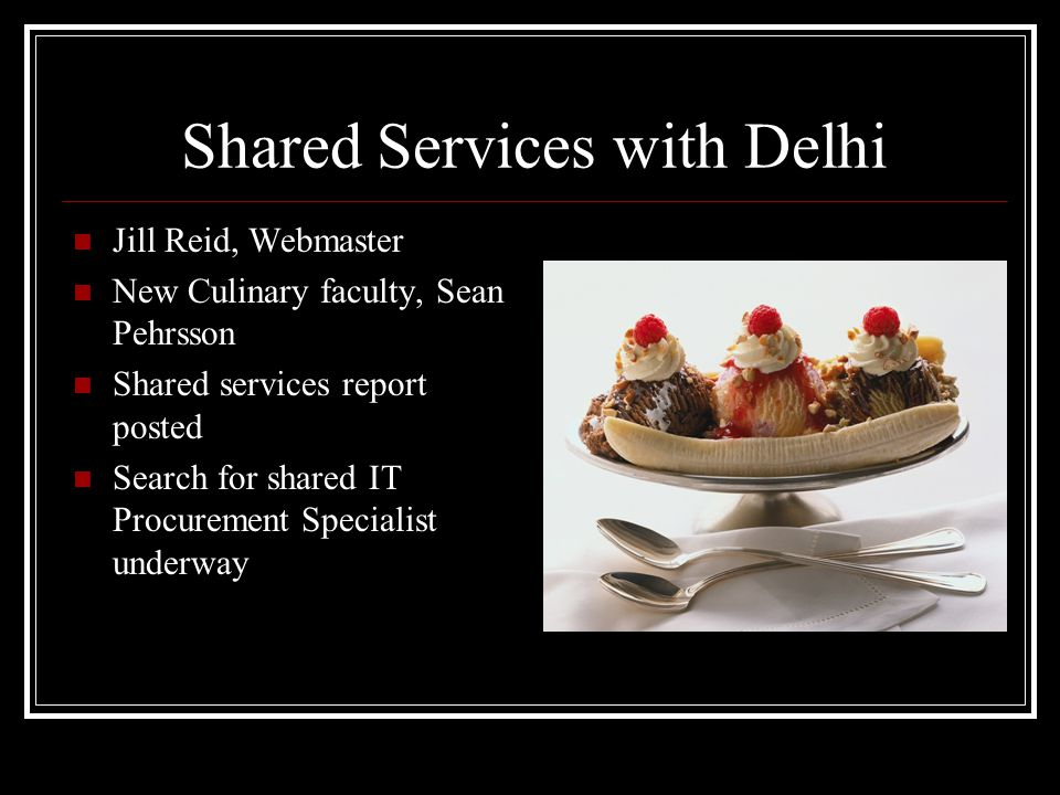Shared Services with Delhi Jill Reid, Webmaster New Culinary faculty, Sean Pehrsson Shared services report posted Search for shared IT Procurement Specialist underway