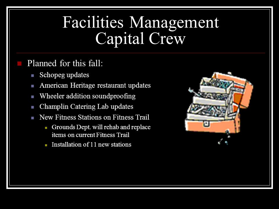 Facilities Management Capital Crew Planned for this fall: Schopeg updates American Heritage restaurant updates Wheeler addition soundproofing Champlin Catering Lab updates New Fitness Stations on Fitness Trail Grounds Dept.