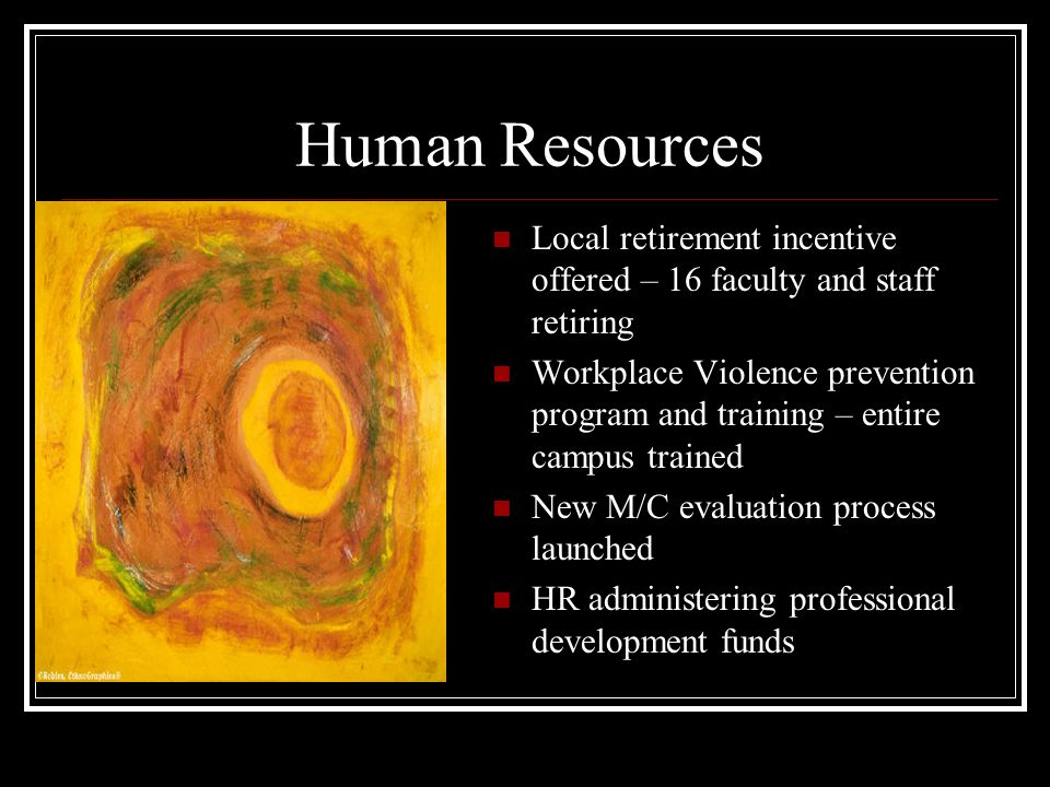 Human Resources Local retirement incentive offered – 16 faculty and staff retiring Workplace Violence prevention program and training – entire campus trained New M/C evaluation process launched HR administering professional development funds