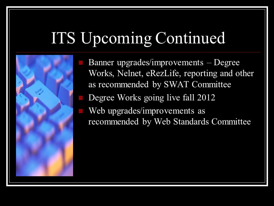 ITS Upcoming Continued Banner upgrades/improvements – Degree Works, Nelnet, eRezLife, reporting and other as recommended by SWAT Committee Degree Works going live fall 2012 Web upgrades/improvements as recommended by Web Standards Committee