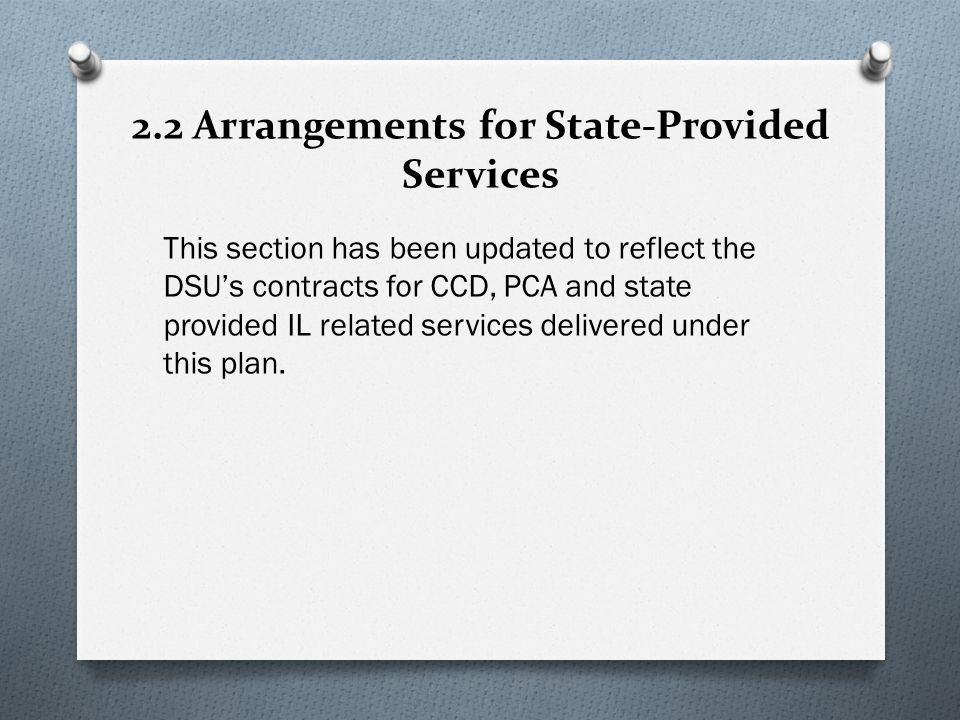 2.2 Arrangements for State-Provided Services This section has been updated to reflect the DSUs contracts for CCD, PCA and state provided IL related services delivered under this plan.
