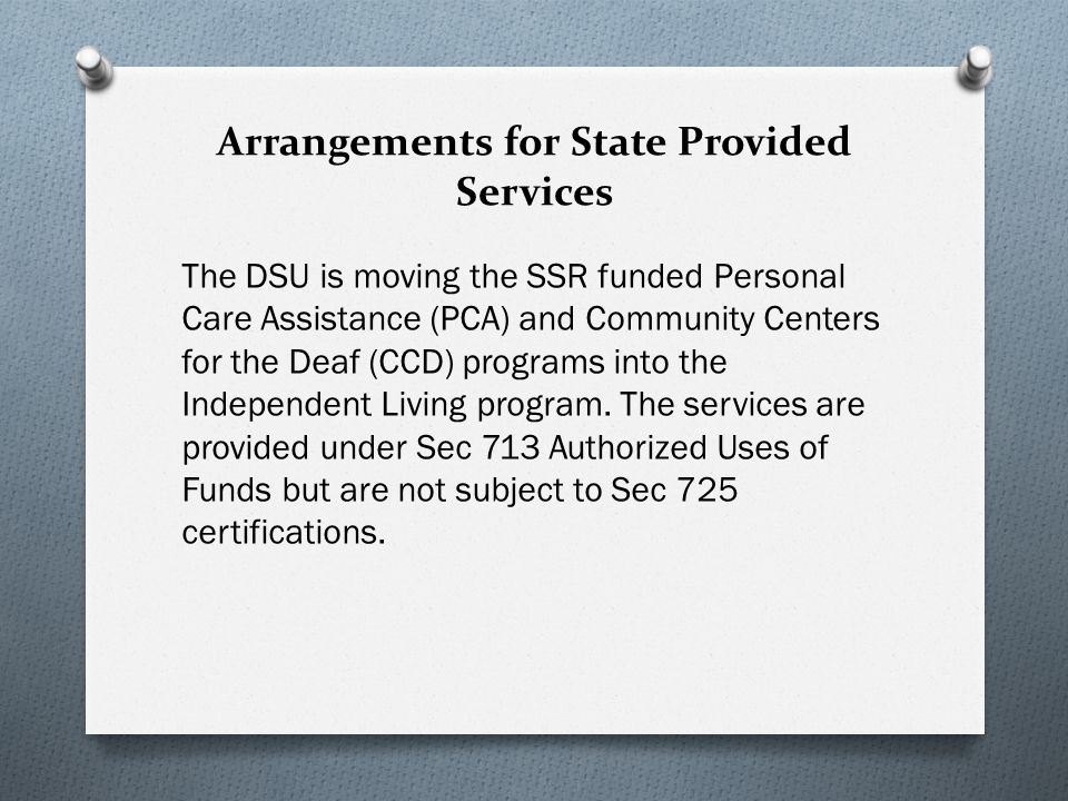 Arrangements for State Provided Services The DSU is moving the SSR funded Personal Care Assistance (PCA) and Community Centers for the Deaf (CCD) programs into the Independent Living program.