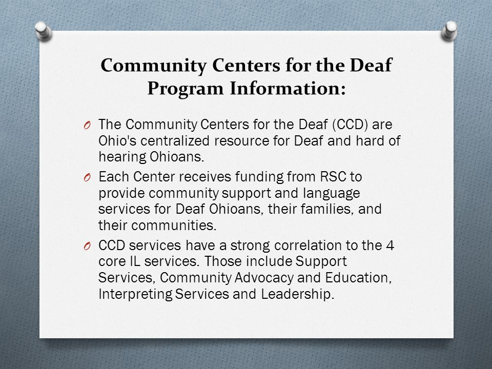 Community Centers for the Deaf Program Information: O The Community Centers for the Deaf (CCD) are Ohio s centralized resource for Deaf and hard of hearing Ohioans.