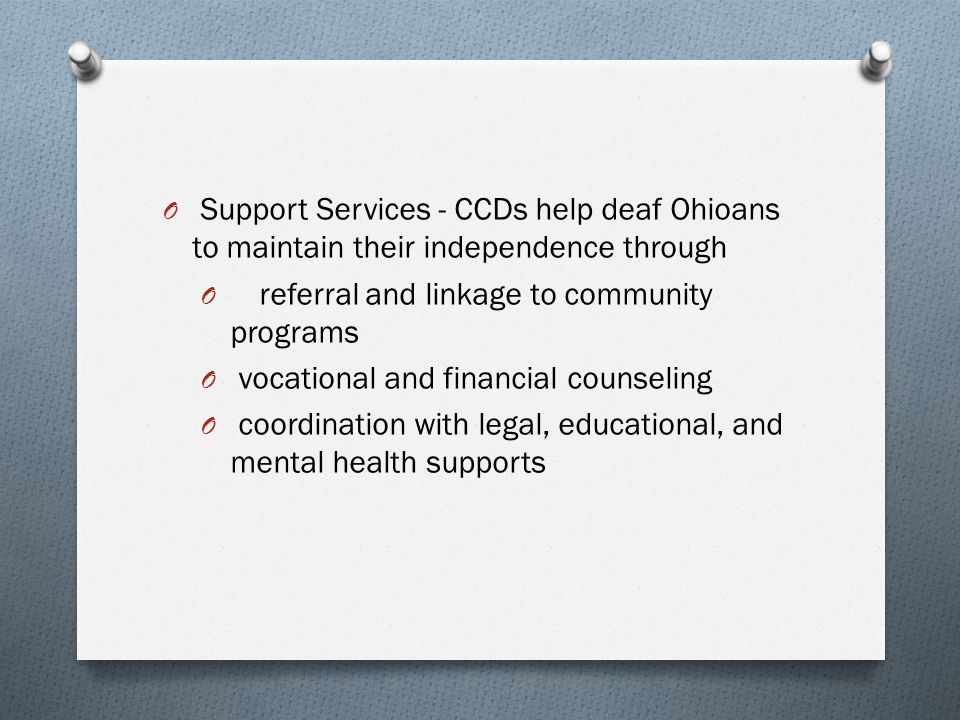 O Support Services - CCDs help deaf Ohioans to maintain their independence through O referral and linkage to community programs O vocational and financial counseling O coordination with legal, educational, and mental health supports