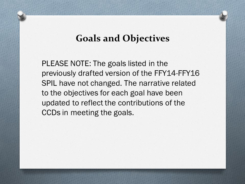 Goals and Objectives PLEASE NOTE: The goals listed in the previously drafted version of the FFY14-FFY16 SPIL have not changed.
