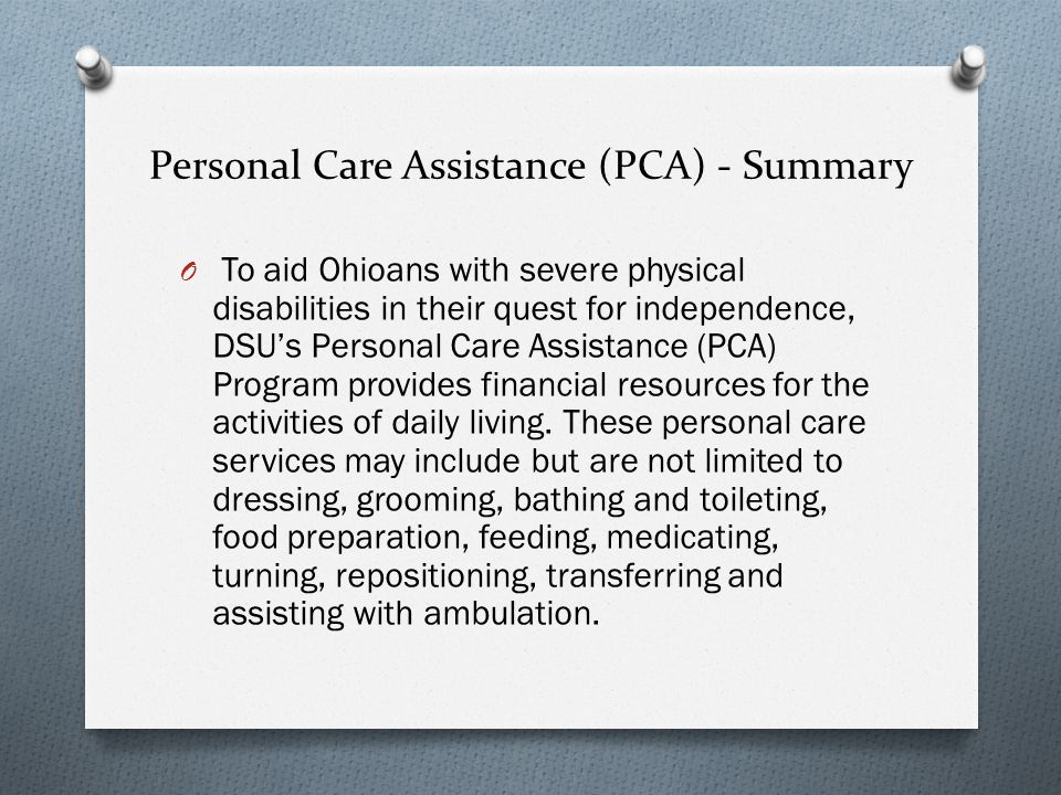 Personal Care Assistance (PCA) - Summary O To aid Ohioans with severe physical disabilities in their quest for independence, DSUs Personal Care Assistance (PCA) Program provides financial resources for the activities of daily living.