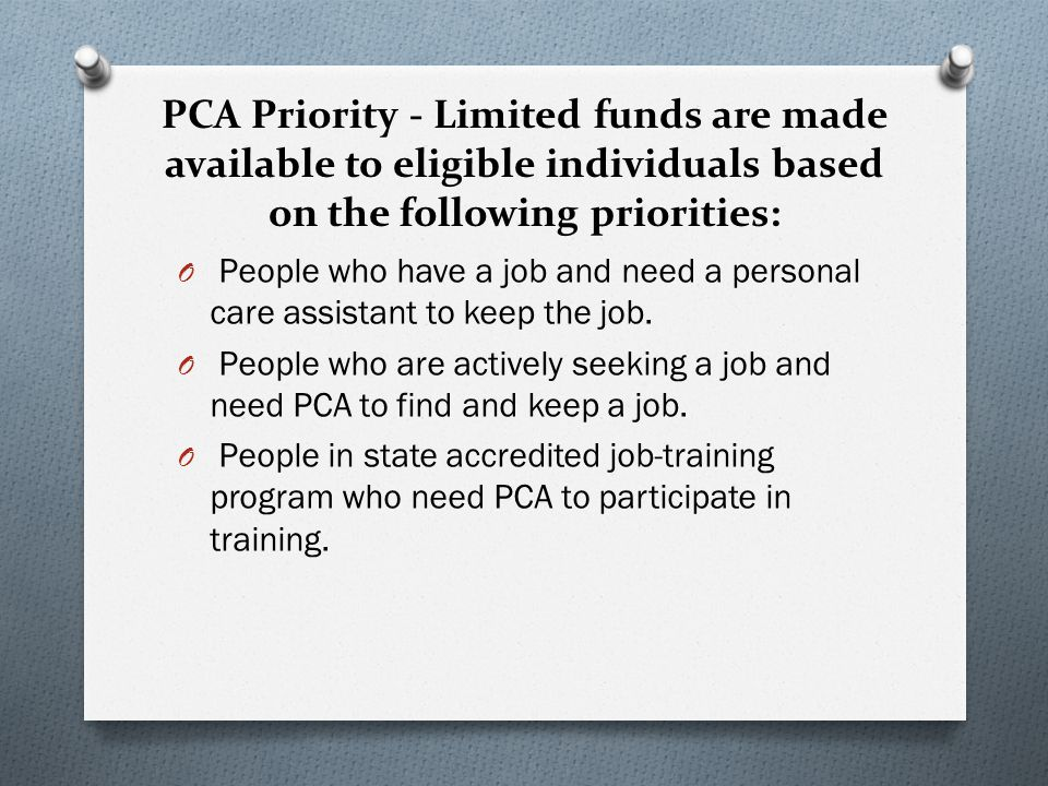PCA Priority - Limited funds are made available to eligible individuals based on the following priorities: O People who have a job and need a personal care assistant to keep the job.