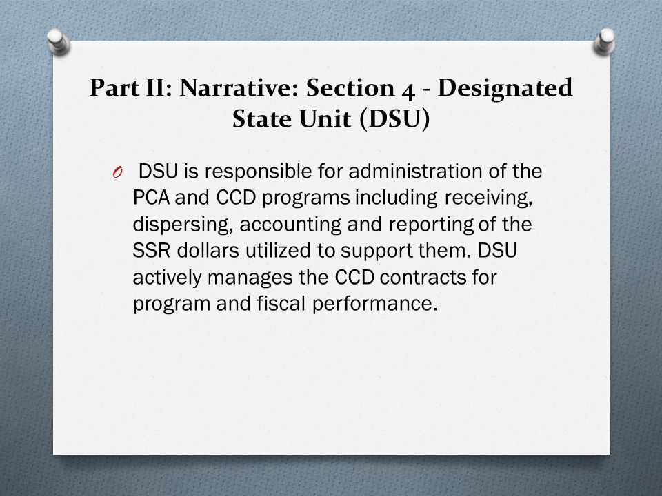Part II: Narrative: Section 4 - Designated State Unit (DSU) O DSU is responsible for administration of the PCA and CCD programs including receiving, dispersing, accounting and reporting of the SSR dollars utilized to support them.