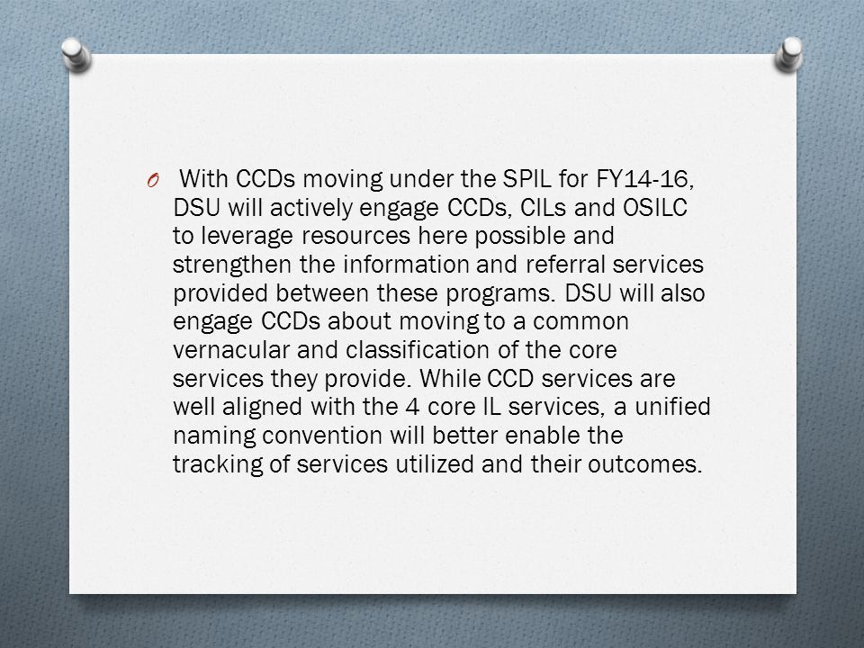 O With CCDs moving under the SPIL for FY14-16, DSU will actively engage CCDs, CILs and OSILC to leverage resources here possible and strengthen the information and referral services provided between these programs.