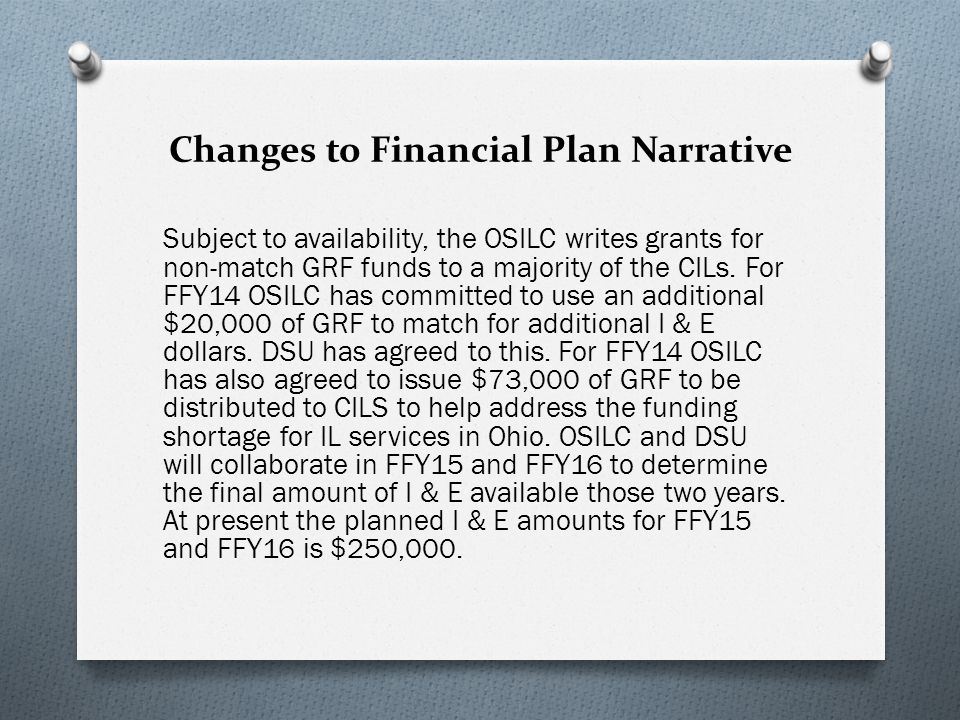 Changes to Financial Plan Narrative Subject to availability, the OSILC writes grants for non-match GRF funds to a majority of the CILs.