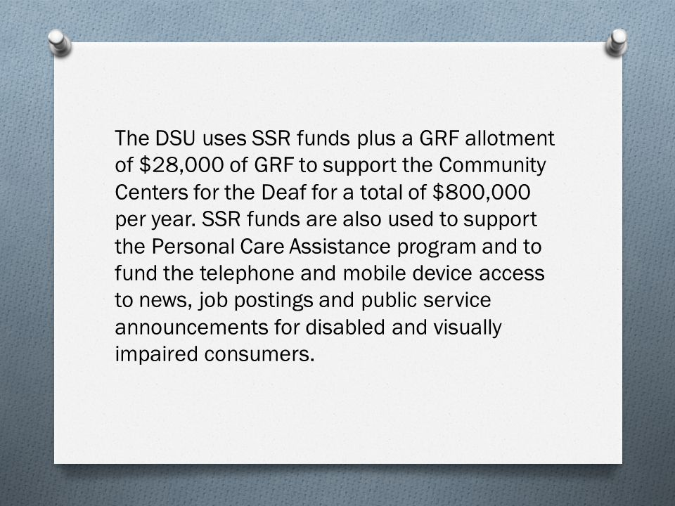 The DSU uses SSR funds plus a GRF allotment of $28,000 of GRF to support the Community Centers for the Deaf for a total of $800,000 per year.