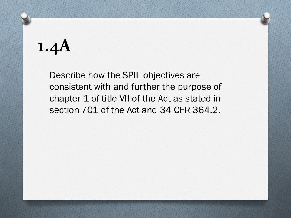 1.4A Describe how the SPIL objectives are consistent with and further the purpose of chapter 1 of title VII of the Act as stated in section 701 of the Act and 34 CFR 364.2.