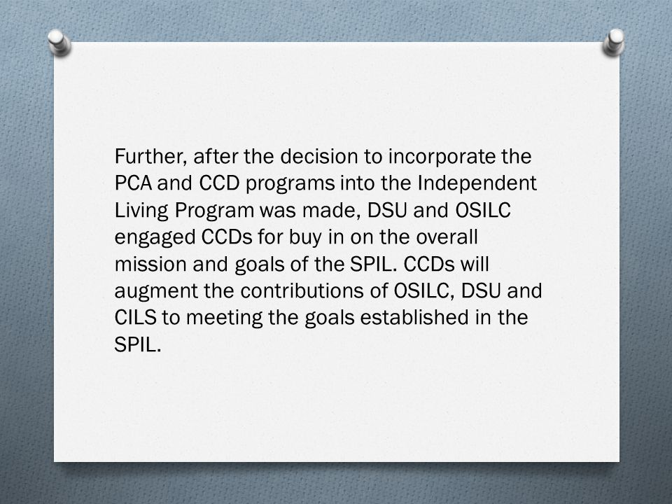 Further, after the decision to incorporate the PCA and CCD programs into the Independent Living Program was made, DSU and OSILC engaged CCDs for buy in on the overall mission and goals of the SPIL.