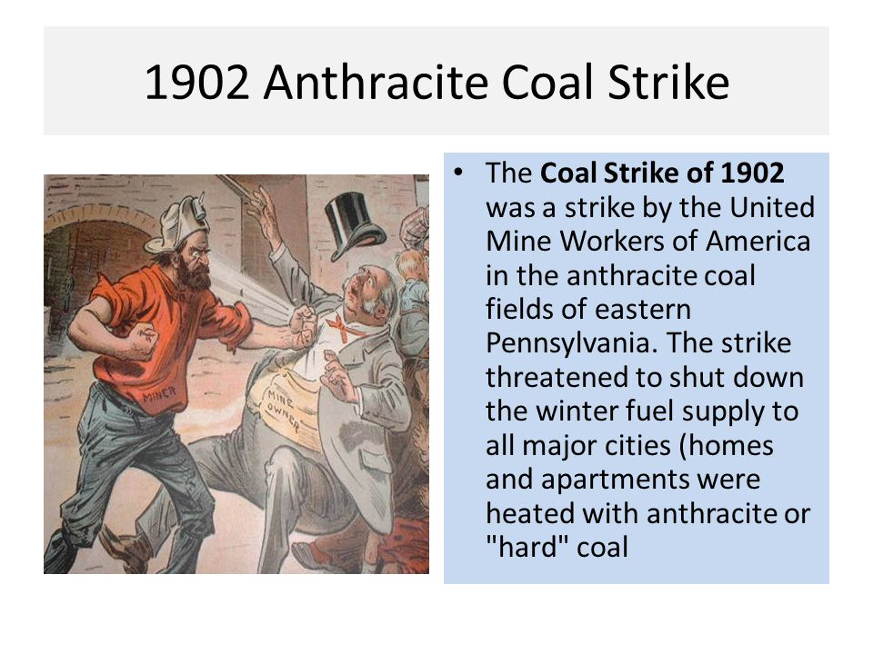 1902 Anthracite Coal Strike The Coal Strike of 1902 was a strike by the United Mine Workers of America in the anthracite coal fields of eastern Pennsy
