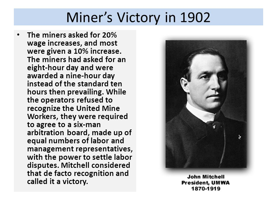 Miners Victory in 1902 The miners asked for 20% wage increases, and most were given a 10% increase. The miners had asked for an eight-hour day and wer