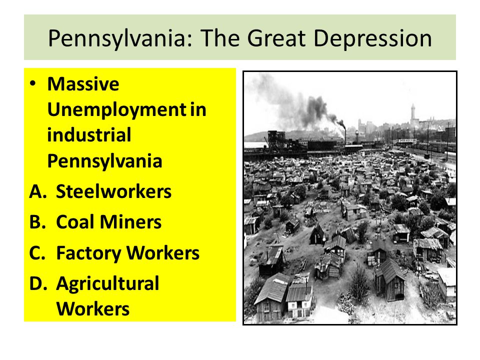Pennsylvania: The Great Depression Massive Unemployment in industrial Pennsylvania A.Steelworkers B.Coal Miners C.Factory Workers D.Agricultural Worke